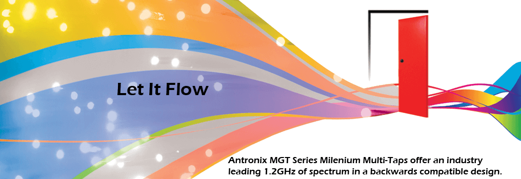 Let it flow. Antronix MGT Series Milenium Multi-Taps offer an industry leading 1.2GHz of spectrum in a backwards compatible design.