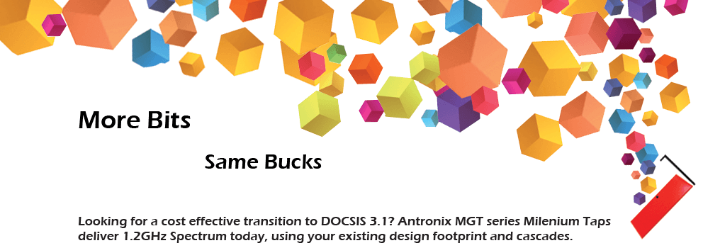 More bits, same bucks. Looking for a cost effective transition to DOCSIS 3.1? Antronix MGT Series Milenium Taps deliver 1.2GHz spectrum today, using your existing design footprint and cascades.
