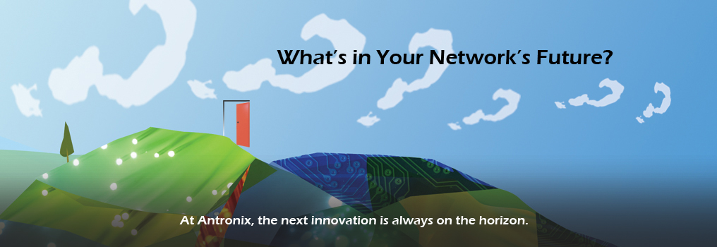 What's in your network's future? At Antronix, the next innovation is always on the horizon.