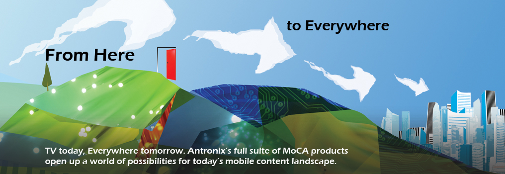 From here, to everywhere. TV today, everywhere tomorrow. Antronix's full suite of MoCA products open up a world of possibilities for today's mobile content landscape.