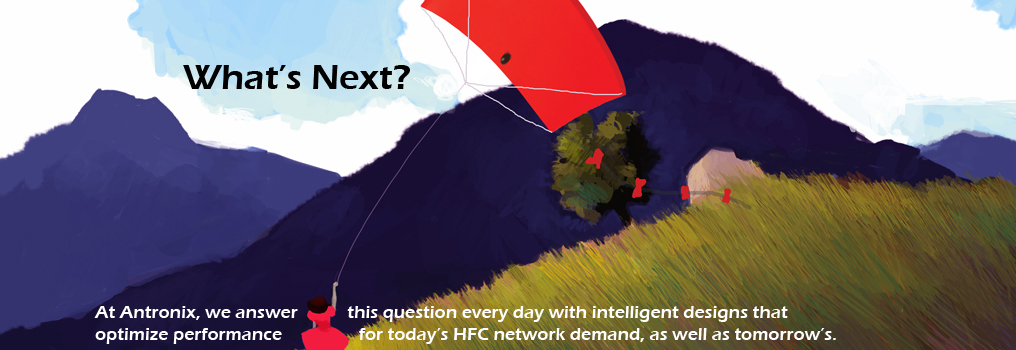 What's next? At Antronix, we answer this question every day with intelligent design that optimize performance for today's HFC network demand, as well as tomorrow's.